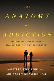 The Anatomy of Addiction - Overcoming the Triggers That Stand in the Way of Recovery ebook by Morteza Khaleghi,Karen Khaleghi