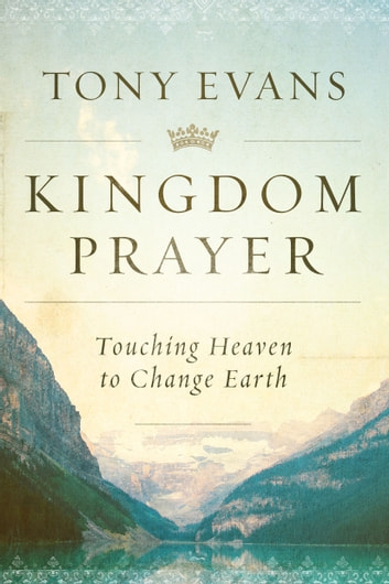 Kingdom Prayer - Touching Heaven to Change Earth ebook by Tony Evans