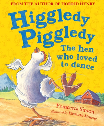 Higgledy Piggledy the Hen Who Loved to Dance ebook by Francesca Simon