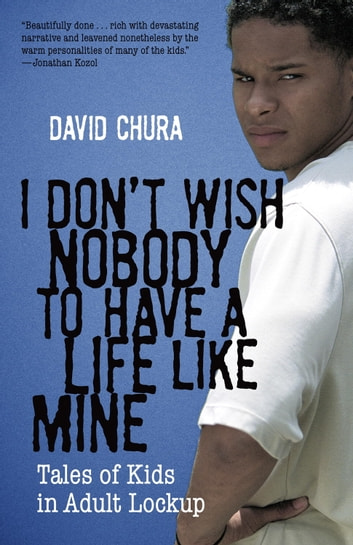 I Don't Wish Nobody to Have a Life Like Mine - Tales of Kids in Adult Lockup ebook by David Chura