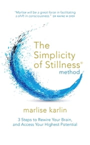The Simplicity of Stillness Method - 3 Steps to Rewire Your Brain, and Access Your Highest Potential ebook by Marlise Karlin