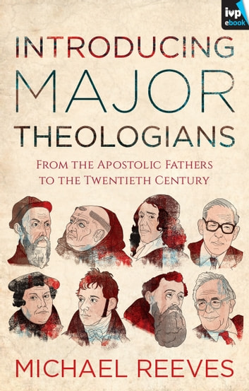 Introducing Major Theologians - From The Apostolic Fathers To The Twentieth Century ebook by Peter Maiden,Dr Michael Reeves