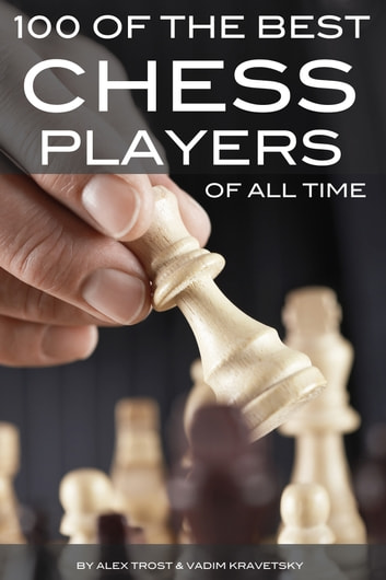 100 of the Best Chess Players of All Time ebook by alex trostanetskiy