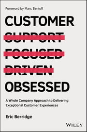 Customer Obsessed - A Whole Company Approach to Delivering Exceptional Customer Experiences ebook by Eric Berridge, Marc Benioff