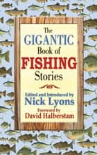 The Gigantic Book of Fishing Stories ebook by Nick Lyons, David Halberstam