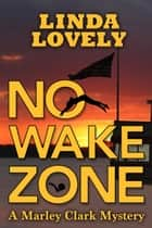 No Wake Zone - Marley Clark Mysteries, #2 ebook by Linda Lovely