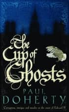 The Cup of Ghosts (Mathilde of Westminster Trilogy, Book 1) - Corruption, intrigue and murder in the court of Edward II ebook by Paul Doherty