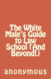The White Male's Guide to Law School (And Beyond!) ebook by anonymous