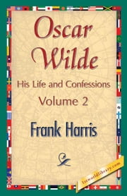 Oscar Wilde, His Life and Confessions, Volume 2 ebook by Harris, Frank
