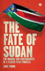 The Fate of Sudan - The Origins and Consequences of a Flawed Peace Process ebook by John Young