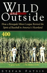 Wild and Outside - How a Renegade Minor League Revived the Spirit of Baseball in America's Heartland ebook by Stefan Fatsis