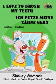 I Love to Brush My Teeth Ich putze meine Zähne gern: English German Bilingual Edition - English German Bilingual Collection ebook by Shelley Admont, S.A. Publishing