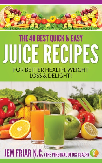 The 40 Best Quick and Easy Juice Recipes - for Better Health, Weight Loss  and Delight