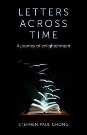 Letters Across Time - A Journey of Enlightenment ebook by Stephen Paul Chong