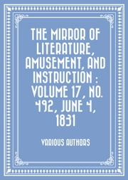 The Mirror of Literature, Amusement, and Instruction : Volume 17, No. 492, June 4, 1831 ebook by Various Authors