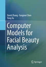 Computer Models for Facial Beauty Analysis ebook by David Zhang,Fangmei Chen,Yong Xu