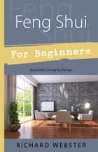 Feng Shui For Beginners - Successful Living by Design ebook by Richard Webster