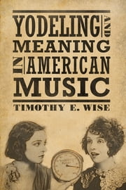 Yodeling and Meaning in American Music ebook by Timothy E. Wise