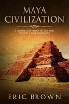 Maya Civilization: A Complete Overview Of The Maya History & Maya Mythology ebook by Eric Brown