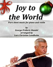 Joy to the World Pure sheet music for piano and violin by George Frideric Handel arranged by Lars Christian Lundholm ebook by Pure Sheet Music