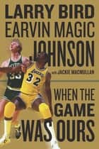 When the Game Was Ours ebook by Larry Bird, Earvin Johnson Jr., Jackie MacMullan