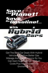 Save The Planet! Save On Gasoline! …With Hybrid Cars - Get The Best Car Deals With Hybrid Vehicles That Give Better Gas Mileage And Low Emissions So You Can Gain Huge Savings On Fuel Costs Plus Help Protect The Environment ebook by Marvin F. Allard