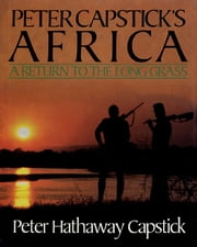 Peter Capstick's Africa - A Return To The Long Grass ebook by Peter Hathaway Capstick