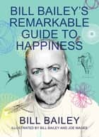 Bill Bailey's Remarkable Guide to Happiness - THE FEELGOOD BOOK OF THE YEAR ebook by Bill Bailey
