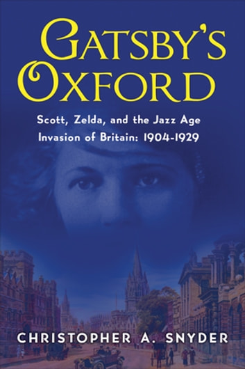 Gatsby's Oxford: Scott, Zelda, and the Jazz Age Invasion of Britain: 1904-1929 ebook by Christopher A. Snyder