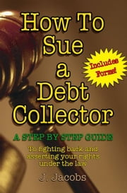 How To Sue A Debt Collector ebook by J. Jacobs