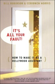 Its All Your Fault - How To Make It As A Hollywood Assistant ebook by Bill Robinson,Ceridwen Morris