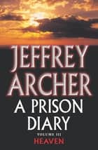 A Prison Diary Volume III - Heaven eBook by Jeffrey Archer