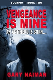 Vengeance is Mine: An Antihero is Born... ebook by Gary Naiman