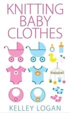 Knitting Baby Clothes ebook by Kelley Logan
