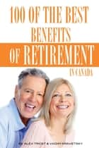100 of the Best Benefits of Retirement In Canada ebook by alex trostanetskiy