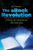 The eBook Revolution: A Primer for Librarians on the Front Lines - A Primer for Librarians on the Front Lines ebook by Kate Sheehan