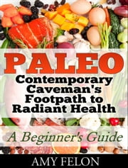 Paleo: A Beginner's Guide - Contemporary Caveman's Footpath to Radiant Health ebook by Amy Felon