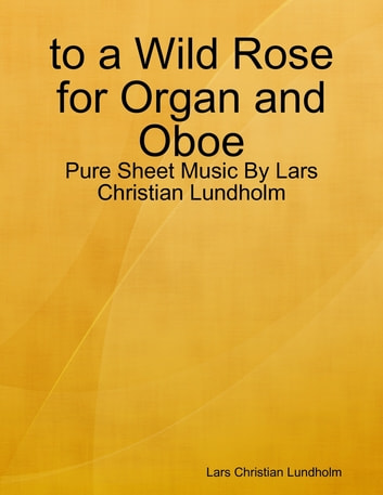 to a Wild Rose for Organ and Oboe - Pure Sheet Music By Lars Christian Lundholm ebook by Lars Christian Lundholm