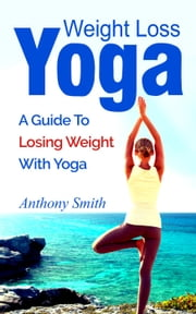 Weight Loss Yoga: a guide to losing weight with yoga ebook by Anthony Smith