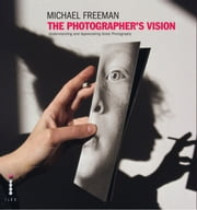 The Photographer's Vision - Understanding and Appreciating Great Photography ebook by Michael Freeman