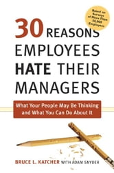 30 Reasons Employees Hate Their Managers: What Your People May Be Thinking and What You Can Do about It ebook by Katcher, Bruce L., PH.D.