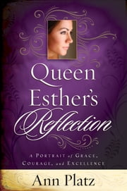 Queen Esther's Reflection: A Portrait of Grace, Courage and Excellence ebook by Ann Platz