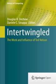 Intertwingled - The Work and Influence of Ted Nelson ebook by Douglas R. Dechow,Daniele C. Struppa