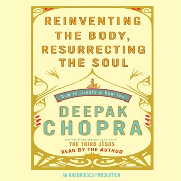 Reinventing the Body, Resurrecting the Soul - How to Create a New You audiobook by Deepak Chopra, M.D.