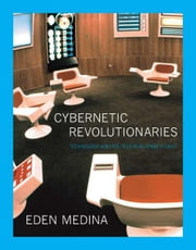 Cybernetic Revolutionaries - Technology and Politics in Allende's Chile ebook by Medina, Eden