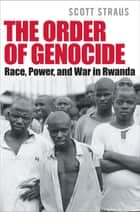 The Order of Genocide - Race, Power, and War in Rwanda ebook by Scott Straus