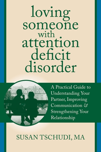 Loving Someone With Attention Deficit Disorder - A Practical Guide to Understanding Your Partner, Improving Your Communication, and Strengthening You ebook by Susan Tschudi, MFT