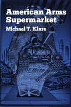 American Arms Supermarket ebook by Michael T. Klare