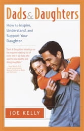 Dads and Daughters - How to Inspire, Understand and Support Your Daughter When She's Growing Up So Fast ebook by Joe Kelly