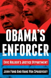 Obama's Enforcer - Eric Holder's Justice Department ebook by John Fund,Hans von Spakovsky